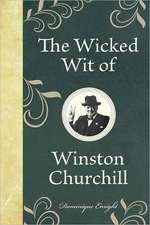 The Wicked Wit of Winston Churchill:  125 Decisions That Will Change Your Life
