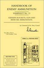 Handbook of Enemy Ammunition:  War Office Pamphlet No 13; German Rockets, Gun and Mortar Ammunition