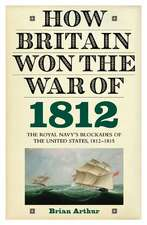 How Britain Won the War of 1812 – The Royal Navy`s Blockades of the United States, 1812–1815