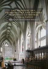 The Medieval Art, Architecture and History of Bristol Cathedral – An Enigma Explored