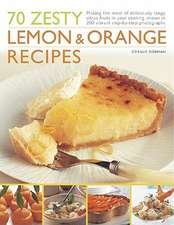 70 Zesty Lemon & Orange Recipes:  Making the Most of Deliciously Tangy Citrus Fruits in Your Cooking, Shown in 250 Vibrant Step-By-Step Photographs
