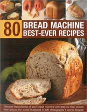 80 Bread Machine Best-Ever Recipes:  Discover the Potential of Your Bread Machine with Step-By-Step Recipes from Around the World, Illustrated in 300 P