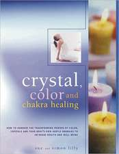 Crystal, Color and Chakra Healing:  How to Harness the Transforming Powers of Color, Crystals and Your Body's Own Subtle Energies to Increase Health an