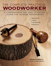 The Complete Practical Woodworker: A Comprehensive and Easy to Follow Course for the Home Woodworker