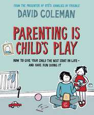 Parenting is Child's Play: How to Give Your Child the Best Start in Life - and Have Fun Doing it