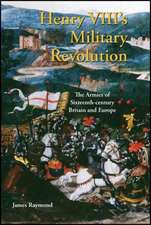 Henry VIII's Military Revolution: The Armies of Sixteenth-century Britain and Europe