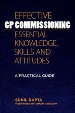 Effective GP Commissioning - Essential Knowledge, Skills and Attitudes:  A Practical Guide