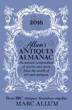 Allum's Antiques Almanac 2016: An Annual Compendium of Stories and Facts From the World of Art and Antiques