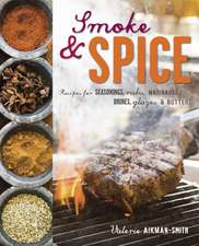 Smoke and Spice: Recipes for seasonings, rubs, marinades, brines, glazes & butters
