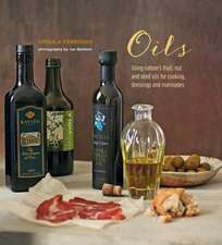 Oils: Using nature's fruit, nut and seed oils for cooking, dressings and marinades