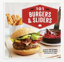 101 Burgers & Sliders: Classic and gourmet recipes for the most popular fast food