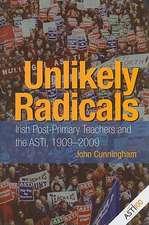 Unlikely Radicals:  Irish Post-Primary Teachers and the ASTI, 1909-2009