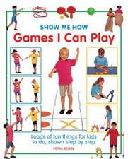 Show Me How Games I Can Play:  Loads of Fun Things for Kids to Do, Shown Step by Step