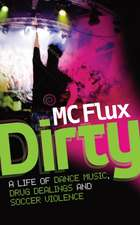 Dirty MC Flux: The Confessions of a Reformed Drug Addict and Soccer Hooligan Who Made It Big on the Dance Scene