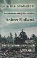 This the Matter Is:  The Selected Poetry and Prose of Robert Holland