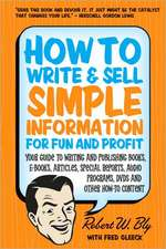 How to Write & Sell Simple Information for Fun & Profit: Your Guide to Writing & Publishing Books, E-Books, Articles, Special Reports, Audio Programs, DVDs, & Other How-To Content
