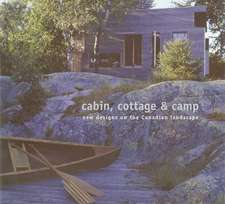 Cabin, Cottage & Camp:  New Designs on the Canadian Landscape