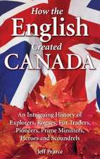 How the English Created Canada: An Intriguing History of Explorers, Rogues, Fur Traders, Pioneers, Prime Ministers, Heroes and Scoundrels
