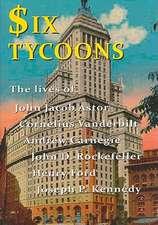 Six Tycoons:  The Lives of John Jacob Astor, Cornelius Vanderbilt, Andrew Carnegie, John D. Rockefeller, Henry Ford and Joseph P. Ke