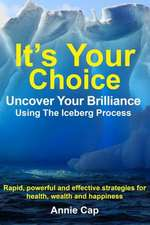 It's Your Choice - Uncover Your Brilliance Using the Iceberg Process