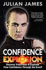 Confidence Explosion:  Destroy Your Fears & Explode Your Confidence Through the Roof!