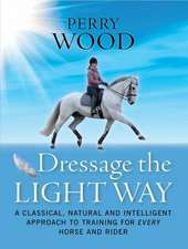 Dressage the Light Way: A Classical, Natural and Intelligent Approach to Training for Every Horse and Rider