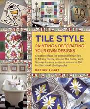 Tile Style:  Creative Ideas for Personalizing Tiles to Fit Any Theme, Around the Home, with 30 Step-By-Step Pro