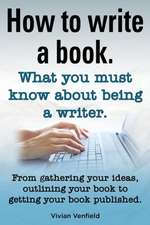 How to Write a Book or How to Write a Novel. Writing a Book Made Easy. What You Must Know about Being a Writer. from Gathering Your Ideas to Publishin