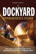 A Dockyard Apprentice's Story:  Hard Graft, Scrapes and Japes on the Long Road to Becoming a Trained Engineer