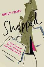 Shopped: A True Story Of Secret Shopping And Self-discovery: A True Story of New Clothes, Old Secrets and Self-Discovery