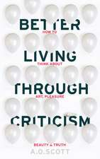 Scott, A: Better Living Through Criticism: How to Think abou