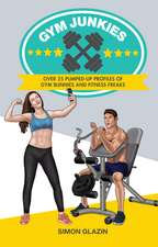 Gym Junkies: Over 25 pumped-up profiles of gym bunnies and fitness freaks