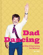 Dad Dancing: And Other Embarrassing Dad Behaviour