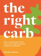 The Right Carb: How to Enjoy Carbs with Over 50 Simple, Nutritious Recipes for Good Health