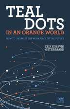 Teal Dots in an Orange World: How to Organize the Workplace of the Future