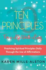 10 Principles for A Life Worth Living: Practicing Spiritual Principles Daily Through the Use of Affirmations