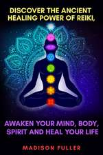 Discover The Ancient Healing Power of Reiki, Awaken Your Mind, Body, Spirit and Heal Your Life (Energy, Chakra Healing, Guided Meditation, Third Eye)