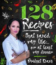 128 Recipes That Saved My Life...or at Least My Dinner