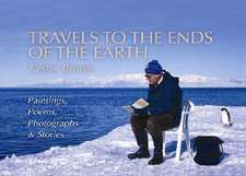 Travels to the Ends of the Earth: Paintings, Poems, Photographs and Stories
