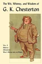 The Wit, Whimsy, and Wisdom of G. K. Chesterton, Volume 4:  Heretics, Orthodoxy, What's Wrong with the World