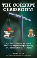 The Corrupt Classroom: Bias, Indoctrination, Violence and Social Engineering Show Why America Needs School Choice