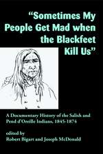 """""""Sometimes My People Get Mad When the Blackfeet Kill Us"""": A Documentary History of the Salish and Pend d'Oreille Indians, 1845–1874"""