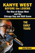 Kanye West Before the Legend:  The Rise of Kanye West and the Chicago Rap & R&B Scene - The Early Years