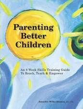 Parenting Better Children:  An 8 Week Skills Training Guide to Reach, Teach & Empower