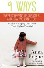9 Ways We're Screwing Up Our Girls and How We Can Stop: A Guide to Helping Girls Reach Their Highest Potential