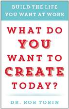 What Do You Want to Create Today?: Build the Life You Want at Work