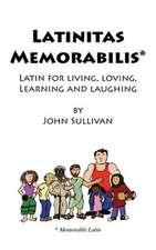 Latinitas Memorabilis:  Latin for Living, Loving, Learning and Laughing
