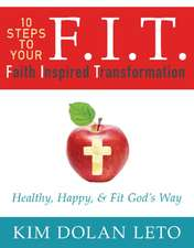 F.I.T. 10 Steps to Your Faith Inspired Transformation:  Healthy, Happy, & Fit God's Way