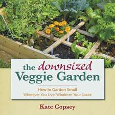 The Downsized Veggie Garden:  How to Garden Small Wherever You Live, Whatever Your Space