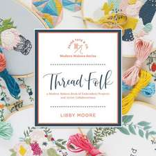 Thread Folk: A Modern Makers Book of Embroidery Projects and Artist Collaborations